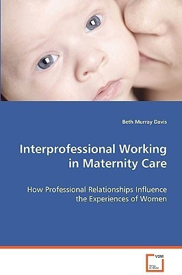 Interprofessional Working in Maternity Care: How Professional Relationships Influence the\nExperiences of Women