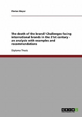 The Death of the Brand? Challenges Facing International Brands in the 21st Century - an Analysis with Examples and Recommendations