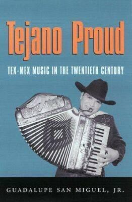 Tejano Proud: Tex-Mex Music in the Twentieth Century (Fronteras Series, sponsored by Texas A&M International University)