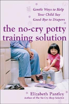 The No-Cry Potty Training Solution : Gentle Ways to Help Your Child Say Good-Bye to Diapers 1st Edition
