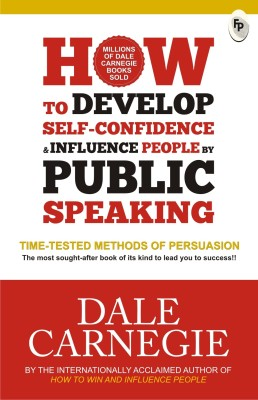 How to Develop Self - Confidence & Influence People by Public Speaking : Time - Tested Methods of Persuasion