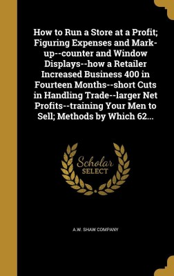 How to Run a Store at a Profit; Figuring Expenses and Mark-up--counter and Window Displays--how a Retailer Increased Business 400 in Fourteen Months--short Cuts in Handling Trade--larger Net Profits--training Your Men to Sell; Methods by Which 62...