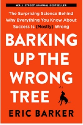 Barking Up the Wrong Tree The Surprising Science Behind Why Everything You Know About Success Is (Mostly) Wrong