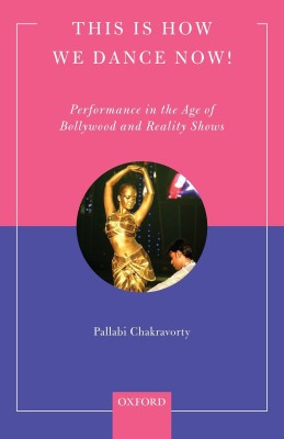 This Is How We Dance Now! : Performance in the Age of Bollywood and Reality Shows