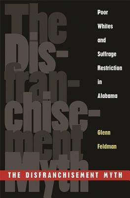 The Disfranchisement Myth: Poor Whites and Suffrage Restriction in Alabama (Choice Outstanding Academic Books)