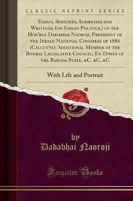 Essays, Speeches, Addresses and Writings, (on Indian Politics, ) of the Hon'ble Dadabhai Naoroji, President of the Indian National Congress of 1886 (Calcutta); Additional Member of the Bombay Legislative Council; Ex-Diwan of the Baroda State, &c. &c. &c