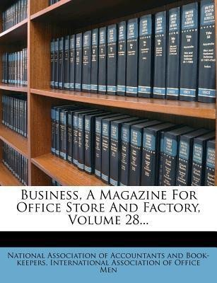 Business, a Magazine for Office Store and Factory, Volume 28...
