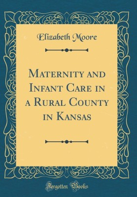Maternity and Infant Care in a Rural County in Kansas (Classic Reprint)