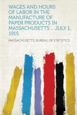 Wages and Hours of Labor in the Manufacture of Paper Products in Massachusetts ... July 1, 1915