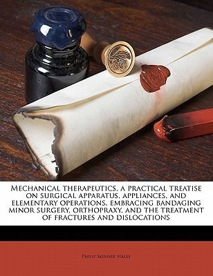 Mechanical Therapeutics, a Practical Treatise on Surgical Apparatus, Appliances, and Elementary Operations, Embracing Bandaging Minor Surgery, Orthopraxy, and the Treatment of Fractures and Dislocations