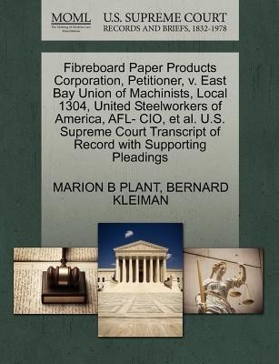 Fibreboard Paper Products Corporation, Petitioner, V. East Bay Union of Machinists, Local 1304, United Steelworkers of America, Afl- CIO, et al. U.S. Supreme Court Transcript of Record with Supporting Pleadings