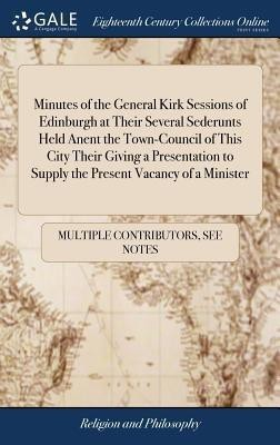 Minutes of the General Kirk Sessions of Edinburgh at Their Several Sederunts Held Anent the Town-Council of This City Their Giving a Presentation to Supply the Present Vacancy of a Minister