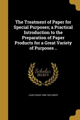 The Treatment of Paper for Special Purposes; A Practical Introduction to the Preparation of Paper Products for a Great Variety of Purposes ..