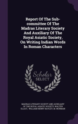 Report of the Sub-Committee of the Madras Literary Society and Auxiliary of the Royal Asiatic Society, on Writing Indian Words in Roman Characters