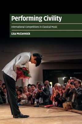 Cambridge Cultural Social Studies: Performing Civility: International Competitions in Classical Music
