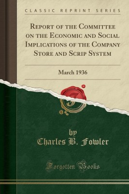Report of the Committee on the Economic and Social Implications of the Company Store and Scrip System