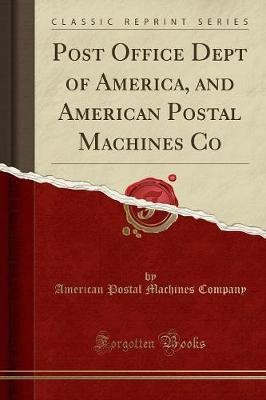 Post Office Dept of America, and American Postal Machines Co (Classic Reprint)