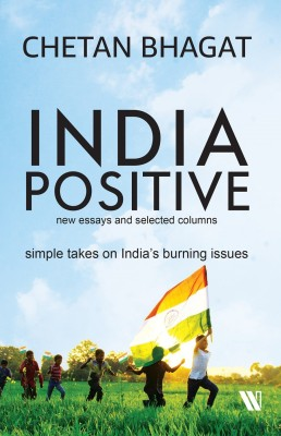 India Positive - New Essays and Selected Columns - Simple Takes on India's Burning Issues